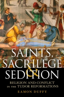 Image for Saints, sacrilege and sedition  : religion and conflict in the Tudor Reformations