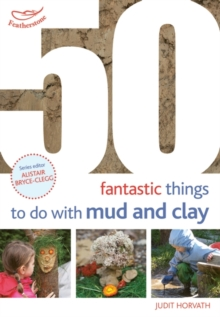 50 fantastic ideas for things to do with mud and clay - Horvath, Judit