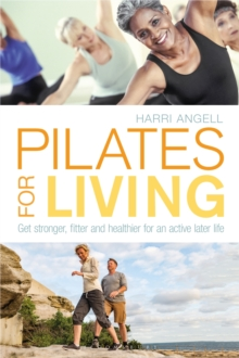 Pilates for living  : get stronger, fitter and healthier for an active later life - Angell, Harri