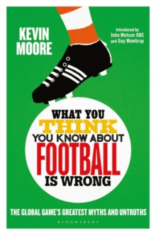 Image for What you think you know about football is wrong  : the global game's greatest myths and untruths