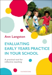 Evaluating early years practice in your school  : a practical tool for reflective teaching - Langston, Ann
