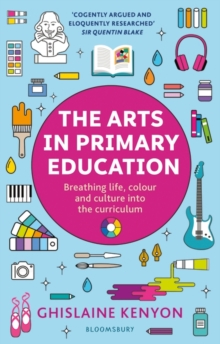 The arts in primary education  : breathing life, colour and culture into the curriculum - Kenyon, Ghislaine