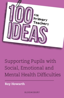 100 ideas for primary teachers  : supporting pupils with social, emotional and mental health difficulties - Howarth, Roy
