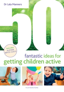 50 fantastic ideas for getting children active - Manners, Dr Dr Lala