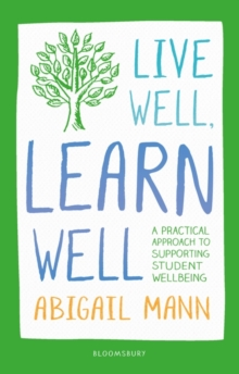 Live Well, Learn Well : A practical approach to supporting student wellbeing - Mann, Abigail