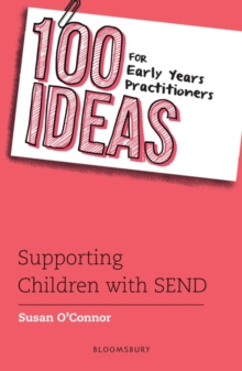 100 ideas for early years practitioners  : supporting children with SEND - O'Connor, Susan