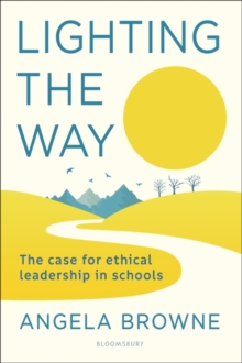 Lighting the way  : the case for ethical leadership in schools - Browne, Angela (Education Leader, UK)