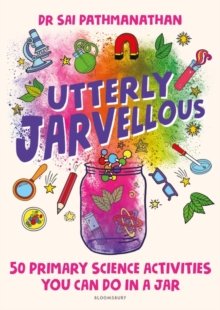 Utterly jarvellous  : 50 primary science activities you can do in a jar - Pathmanathan, Dr Sai
