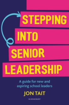 Stepping into senior leadership  : a guide for new and aspiring school leaders - Tait, Jon (Deputy Headteacher, UK)