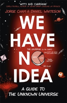 Image for We have no idea  : a guide to the unknown universe