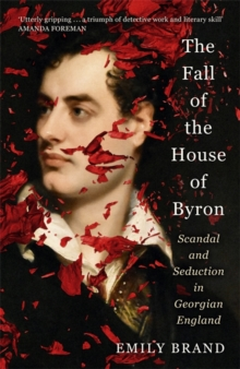 Image for The Fall of the House of Byron : Scandal and Seduction in Georgian England
