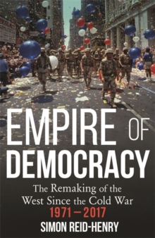 Image for Empire of democracy  : the remaking of the West since the Cold War, 1971-2017
