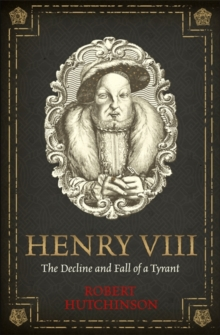 Image for Henry VIII  : the decline and fall of a tyrant
