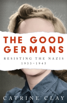 Image for The Good Germans : Resisting the Nazis, 1933-1945