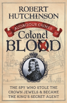 Image for The audacious crimes of Colonel Blood  : the spy who stole the crown jewels & became the king's secret agent