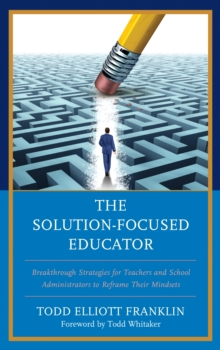 Image for The solution-focused educator  : breakthrough strategies for teachers and school administrators to reframe their mindsets