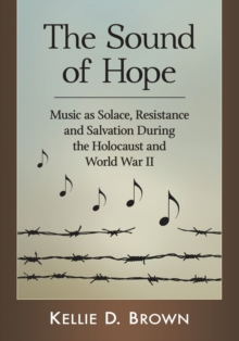 Image for The Sound of Hope : Music as Solace, Resistance and Salvation During the Holocaust and World War II
