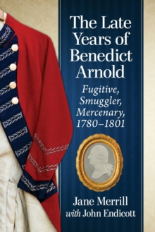 Image for The Late Years of Benedict Arnold : Traitor, Smuggler, Mercenary, 1780-1801