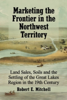 Image for Marketing the Frontier in the Northwest Territory : Land Sales, Soils and the Settling of the Great Lakes Region in the 19th Century