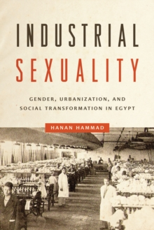 Image for Industrial sexuality  : gender, urbanization, and social transformation in Egypt