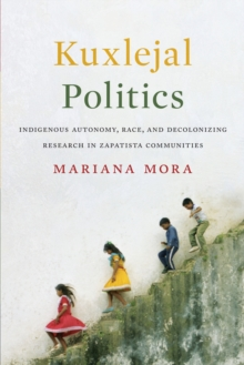 Cover for: Kuxlejal Politics : Indigenous Autonomy, Race, and Decolonizing Research in Zapatista Communities