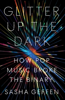 Image for Glitter Up the Dark : How Pop Music Broke the Binary