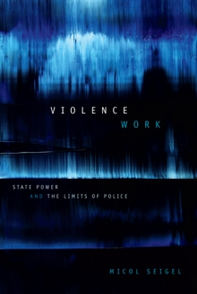 Image for Violence Work : State Power and the Limits of Police