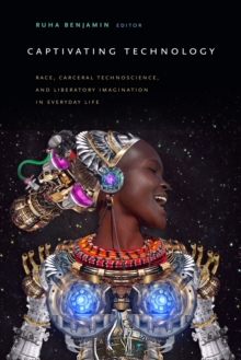 Image for Captivating Technology : Race, Carceral Technoscience, and Liberatory Imagination in Everyday Life