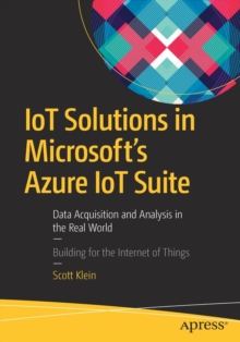Image for IoT Solutions in Microsoft's Azure IoT Suite : Data Acquisition and Analysis in the Real World