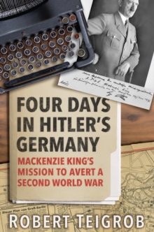 Image for Four Days in Hitler's Germany: Mackenzie King's Mission to Avert a Second World War
