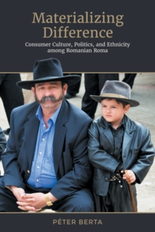 Image for Materializing Difference: Consumer Culture, Politics, and Ethnicity among Romanian Roma