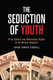 Image for The Seduction of Youth : Print Culture and Homosexual Rights in the Weimar Republic