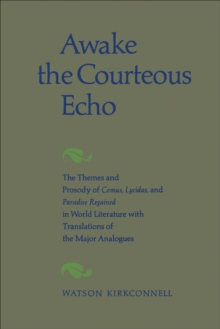 Image for Awake the Courteous Echo: The Themes Prosody of Comus, Lycidas, and Paradise Regained in World Literature with Translations of the Major Analogues