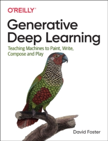Image for Generative deep learning  : teaching machines to paint, write, compose, and play