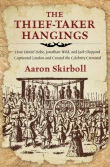 Image for The Thief-Taker Hangings : How Daniel Defoe, Jonathan Wild, and Jack Sheppard Captivated London and Created the Celebrity Criminal
