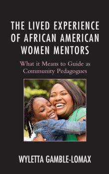 Image for The Lived Experience of African American Women Mentors : What it Means to Guide as Community Pedagogues