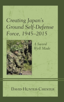 Image for Creating Japan's Ground Self-Defense Force, 1945-2015 : A Sword Well Made