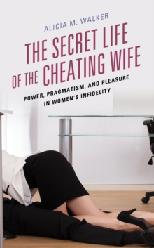 Image for The Secret Life of the Cheating Wife : Power, Pragmatism, and Pleasure in Women's Infidelity