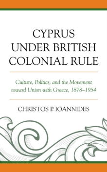 Image for Cyprus under British colonial rule  : culture, politics, and the movement toward union with Greece, 1878-1954