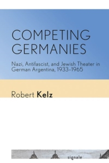 Image for Competing Germanies  : Nazi, antifascist, and Jewish theater in German Argentina, 1933-1965