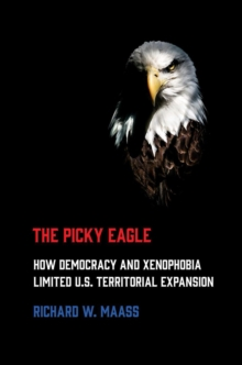 Image for The Picky Eagle : How Democracy and Xenophobia Limited U.S. Territorial Expansion