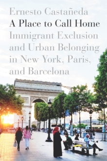 Image for A place to call home  : immigrant exclusion and urban belonging in New York, Paris, and Barcelona