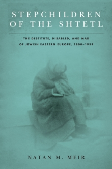 Image for Stepchildren of the shtetl  : the destitute, disabled, and mad of Jewish Eastern Europe, 1800-1939