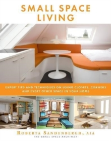 Image for Small Space Living : Expert Tips and Techniques on Using Closets, Corners, and Every Other Space in Your Home