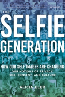 Image for The Selfie Generation : Exploring Our Notions of Privacy, Sex, Consent, and Culture