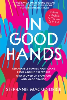 Image for In Good Hands : Remarkable Female Politicians from Around the World Who Showed Up, Spoke Out and Made Change