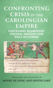 Image for Confronting Crisis in the Carolingian Empire : Paschasius Radbertus' Funeral Oration for Wala of Corbie