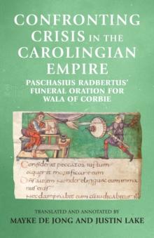 Image for Confronting Crisis in the Carolingian Empire : Paschasius Radbertus' Funeral Oration for Wala of Corbie