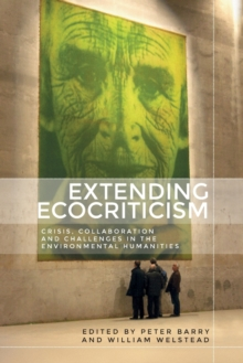Image for Extending Ecocriticism : Crisis, Collaboration and Challenges in the Environmental Humanities