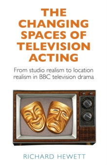 Image for The Changing Spaces of Television Acting : From Studio Realism to Location Realism in BBC Television Drama
